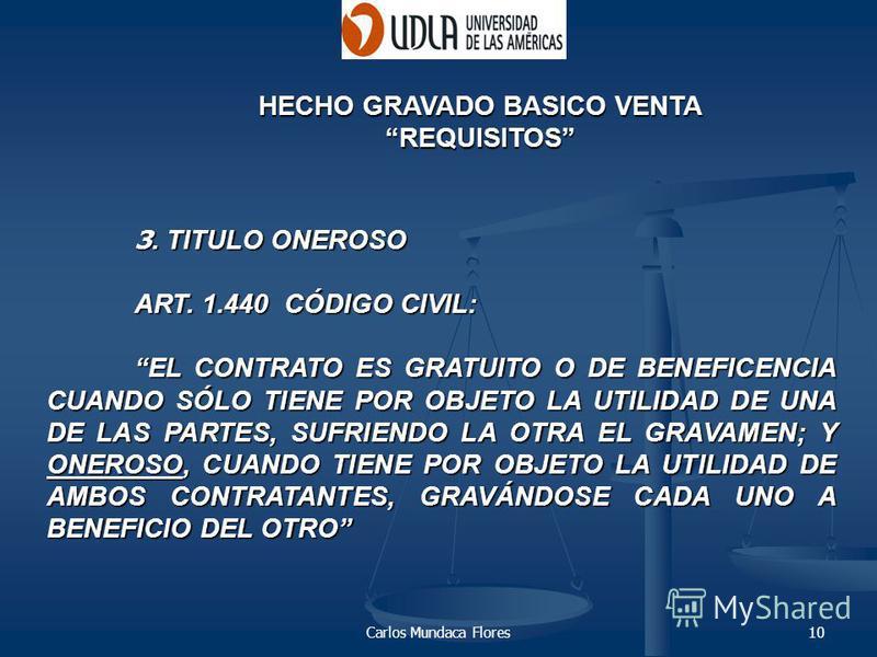 Carlos Mundaca Flores10 HECHO GRAVADO BASICO VENTA REQUISITOS 3. TITULO ONEROSO ART. 1.440 CÓDIGO CIVIL: EL CONTRATO ES GRATUITO O DE BENEFICENCIA CUANDO SÓLO TIENE POR OBJETO LA UTILIDAD DE UNA DE LAS PARTES, SUFRIENDO LA OTRA EL GRAVAMEN; Y ONEROSO