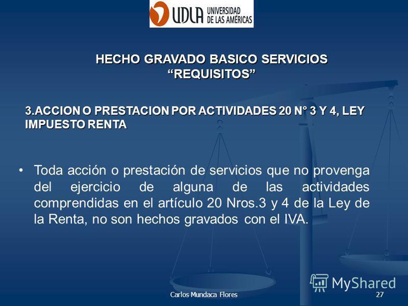 Carlos Mundaca Flores27 HECHO GRAVADO BASICO SERVICIOS REQUISITOS Toda acción o prestación de servicios que no provenga del ejercicio de alguna de las actividades comprendidas en el artículo 20 Nros.3 y 4 de la Ley de la Renta, no son hechos gravados