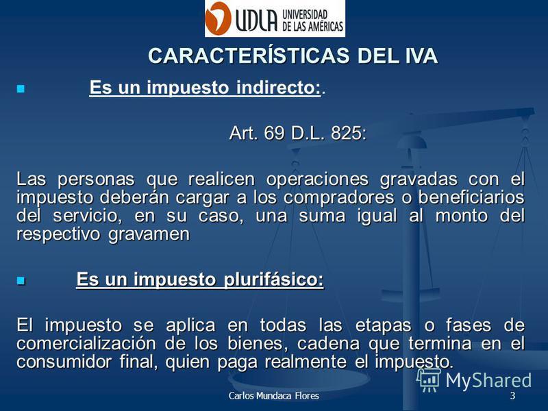 Carlos Mundaca Flores3 Es un impuesto indirecto:. Art. 69 D.L. 825: Las personas que realicen operaciones gravadas con el impuesto deberán cargar a los compradores o beneficiarios del servicio, en su caso, una suma igual al monto del respectivo grava