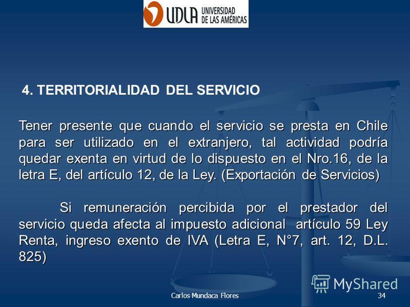Carlos Mundaca Flores34 Tener presente que cuando el servicio se presta en Chile para ser utilizado en el extranjero, tal actividad podría quedar exenta en virtud de lo dispuesto en el Nro.16, de la letra E, del artículo 12, de la Ley. (Exportación d