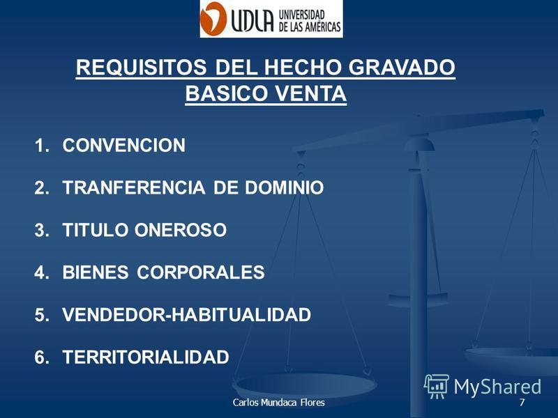 Carlos Mundaca Flores7 1.CONVENCION 2.TRANFERENCIA DE DOMINIO 3.TITULO ONEROSO 4.BIENES CORPORALES 5.VENDEDOR-HABITUALIDAD 6.TERRITORIALIDAD REQUISITOS DEL HECHO GRAVADO BASICO VENTA