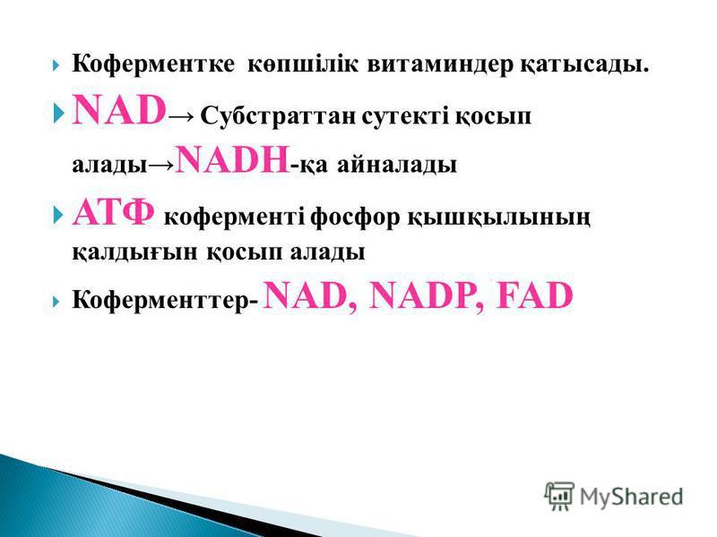 Коферментке көпшілік витаминдер қатысады. NAD Cубстраттан сутокті қосып аллоды NADH -қа айналлоды АТФ коферменті фосфор қышқылының қалдығын қосып аллоды Коферментер- NAD, NADP, FAD