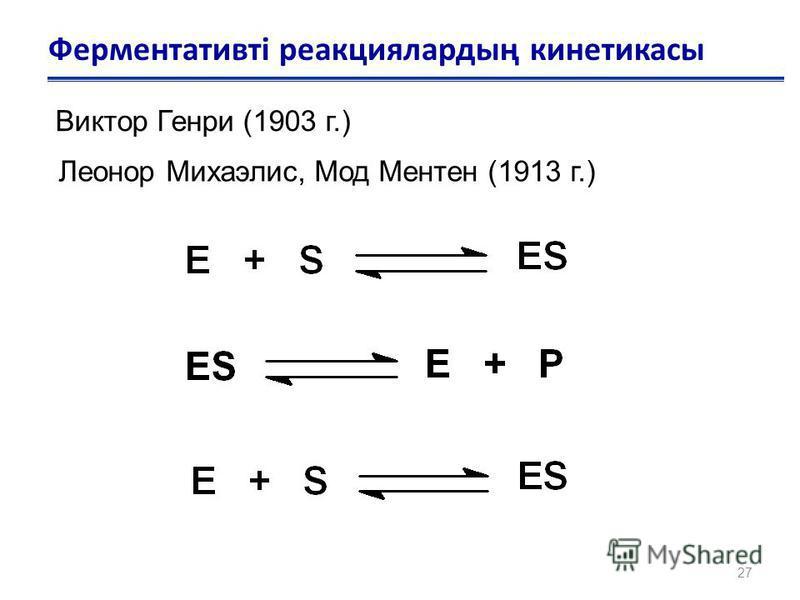 27 Ферментативті реакциялардың кинетикасы Виктор Генри (1903 г.) Леонор Михаэлис, Мод Ментен (1913 г.)