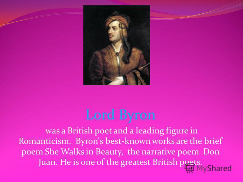 Lord Byron was a British poet and a leading figure in Romanticism. Byron's best-known works are the brief poem She Walks in Beauty, the narrative poem Don Juan. He is one of the greatest British poets.