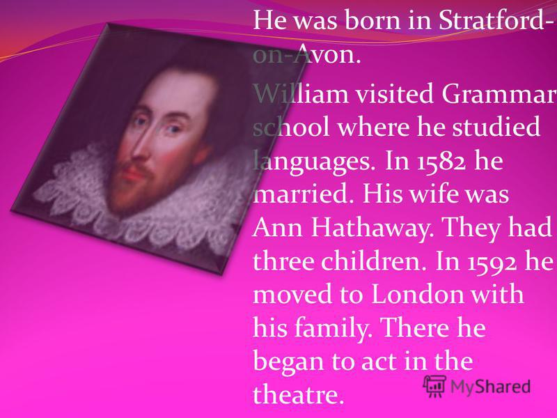 He was born in Stratford- on-Avon. William visited Grammar school where he studied languages. In 1582 he married. His wife was Ann Hathaway. They had three children. In 1592 he moved to London with his family. There he began to act in the theatre.