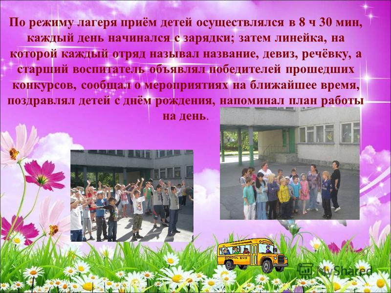 По режиму лагеря приём детей осуществлялся в 8 ч 30 мин, каждый день начинался с зарядки; затем линейка, на которой каждый отряд называл название, девиз, речёвку, а старший воспитатель объявлял победителей прошедших конкурсов, сообщал о мероприятиях