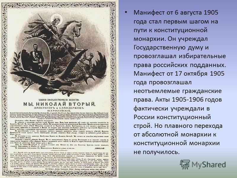 Манифест от 6 августа 1905 года стал первым шагом на пути к конституционной монархии. Он учреждал Государственную думу и провозглашал избирательные права российских подданных. Манифест от 17 октября 1905 года провозглашал неотъемлемые гражданские пра