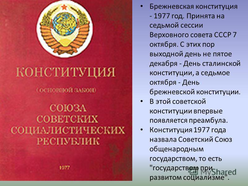 Брежневская конституция - 1977 год. Принята на седьмой сессии Верховного совета СССР 7 октября. С этих пор выходной день не пятое декабря - День сталинской конституции, а седьмое октября - День брежневской конституции. В этой советской конституции вп