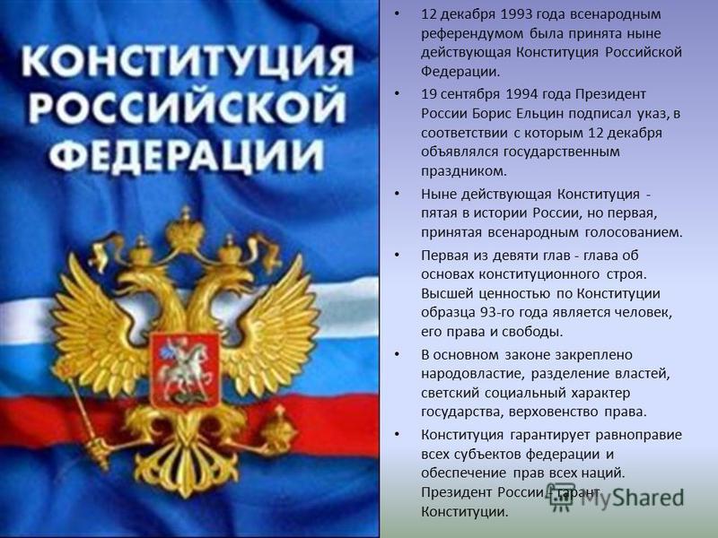 12 декабря 1993 года всенародным референдумом была принята ныне действующая Конституция Российской Федерации. 19 сентября 1994 года Президент России Борис Ельцин подписал указ, в соответствии с которым 12 декабря объявлялся государственным праздником
