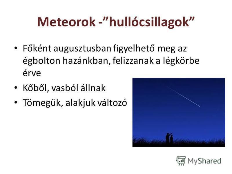 Meteorok -hullócsillagok Főként augusztusban figyelhető meg az égbolton hazánkban, felizzanak a légkörbe érve Kőből, vasból állnak Tömegük, alakjuk változó