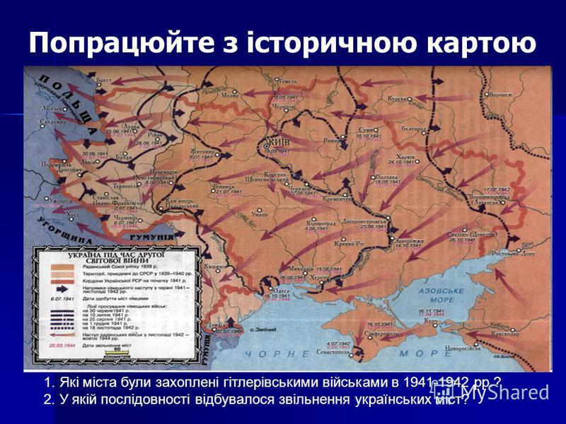 Попрацюйте з історичною картою 1. Які міста були захоплені гітлерівськими військами в 1941-1942 рр.? 2. У якій послідовності відбувалося звільнення українських міст?
