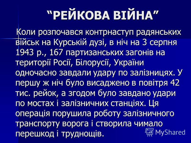 РЕЙКОВА ВІЙНА Коли розпочався контрнаступ радянських військ на Курській дузі, в ніч на 3 серпня 1943 р., 167 партизанських загонів на території Росії, Білорусії, України одночасно завдали удару по залізницях. У першу ж ніч було висаджено в повітря 42