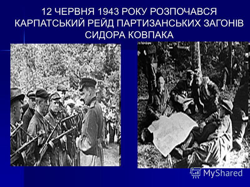12 ЧЕРВНЯ 1943 РОКУ РОЗПОЧАВСЯ КАРПАТСЬКИЙ РЕЙД ПАРТИЗАНСЬКИХ ЗАГОНІВ СИДОРА КОВПАКА