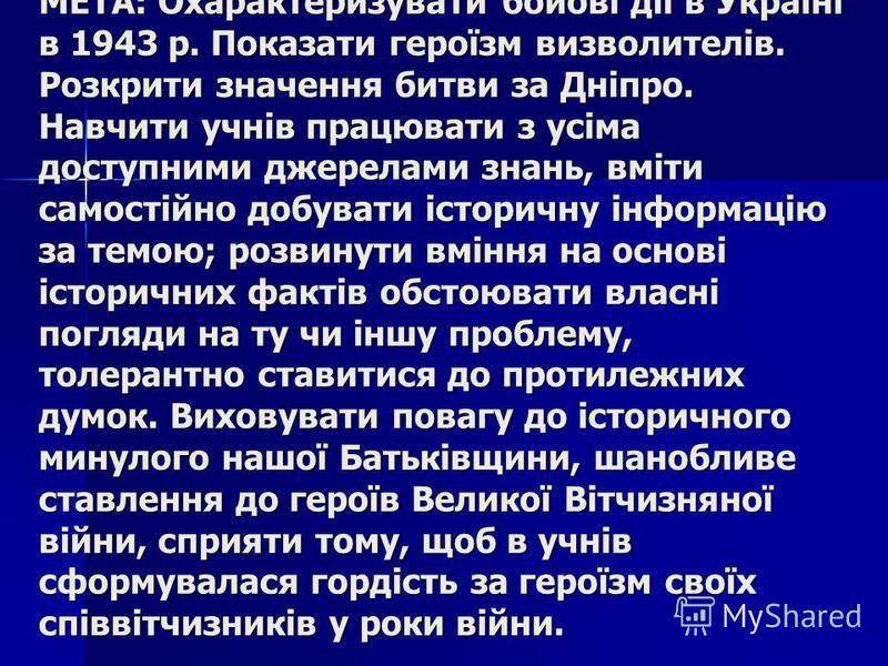 МЕТА: Охарактеризувати бойові дії в Україні в 1943 р. Показати героїзм визволителів. Розкрити значення битви за Дніпро. Навчити учнів працювати з усіма доступними джерелами знань, вміти самостійно добувати історичну інформацію за темою; розвинути вмі