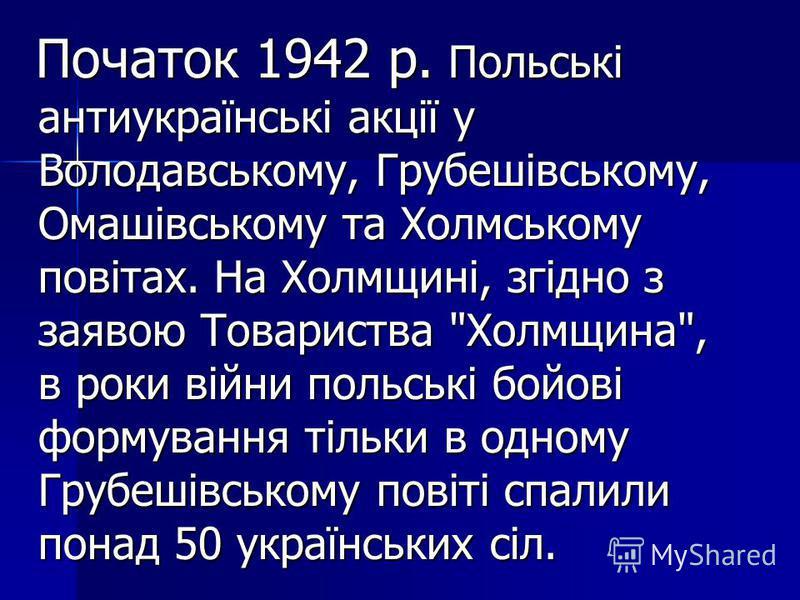 Початок 1942 р. Польські антиукраїнські акції у Володавському, Грубешівському, Омашівському та Холмському повітах. На Холмщині, згідно з заявою Товариства