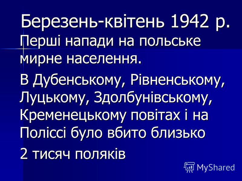 Березень-квітень 1942 р. Перші напади на польське мирне населення. Березень-квітень 1942 р. Перші напади на польське мирне населення. В Дубенському, Рівненському, Луцькому, Здолбунівському, Кременецькому повітах і на Поліссі було вбито близько В Дубе