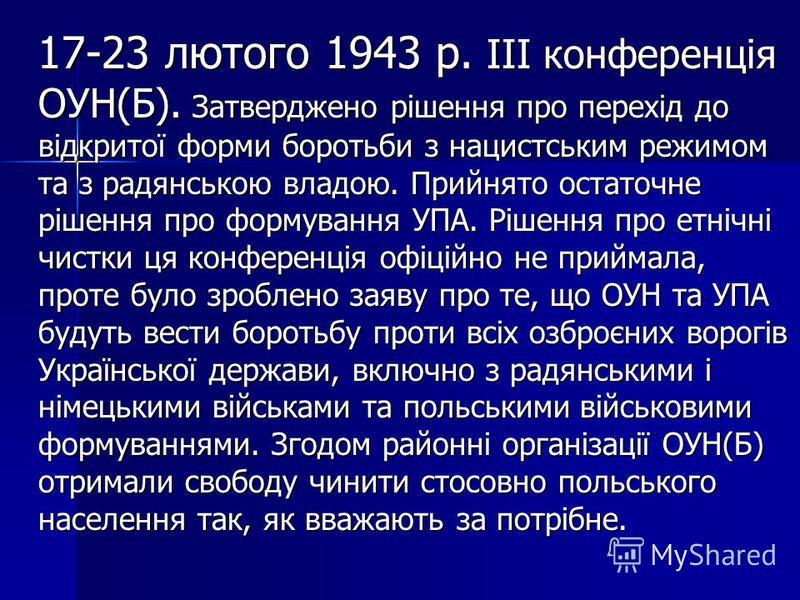 17-23 лютого 1943 р. III конференція ОУН(Б). Затверджено рішення про перехід до відкритої форми боротьби з нацистським режимом та з радянською владою. Прийнято остаточне рішення про формування УПА. Рішення про етнічні чистки ця конференція офіційно н