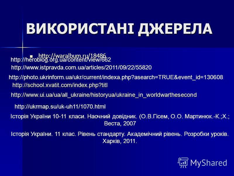 ВИКОРИСТАНІ ДЖЕРЕЛА http://waralbum.ru/18486 http://waralbum.ru/18486 http://heroblog.org.ua/content/view/662 http://www.istpravda.com.ua/articles/2011/09/22/55820 http://photo.ukrinform.ua/ukr/current/indexa.php?asearch=TRUE&event_id=130608 http://s