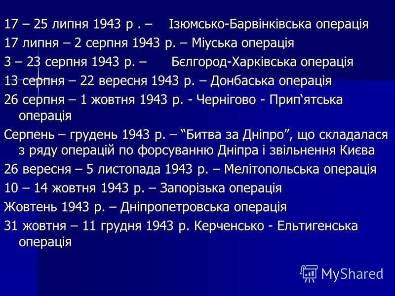 17 – 25 липня 1943 р. – Ізюмсько-Барвінківська операція 17 липня – 2 серпня 1943 р. – Міуська операція 3 – 23 серпня 1943 р. – Бєлгород-Харківська операція 13 серпня – 22 вересня 1943 р. – Донбаська операція 26 серпня – 1 жовтня 1943 р. - Чернігово -