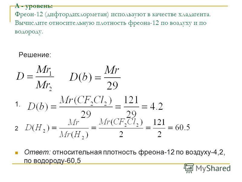 А - уровень: Фреон-12 (дифтордихлорметан) используют в качестве хладагента. Вычислите относительную плотность фреона-12 по воздуху и по водороду. Решение: 1. 2 Ответ: относительная плотность фреона-12 по воздуху-4,2, по водороду-60,5