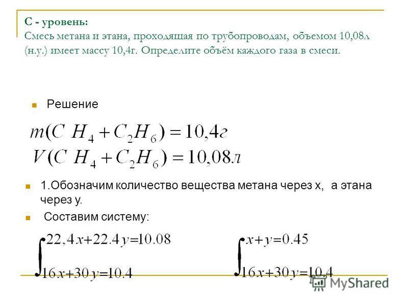 С - уровень: Смесь метана и этана, проходящая по трубопроводам, объемом 10,08 л (н.у.) имеет массу 10,4 г. Определите объём каждого газа в смеси. Решение 1. Обозначим количество вещества метана через х, а этана через у. Составим систему: