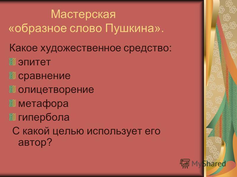 Мастерская «образное слово Пушкина». Какое художественное средство: эпитет сравнение олицетворение метафора гипербола С какой целью использует его автор?
