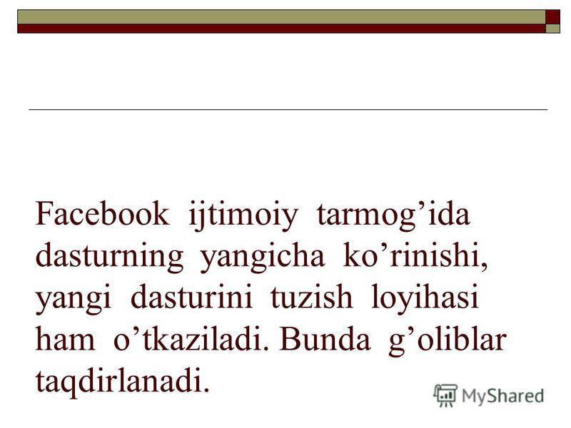 Facebook ijtimoiy tarmogida dasturning yangicha korinishi, yangi dasturini tuzish loyihasi ham otkaziladi. Bunda goliblar taqdirlanadi.