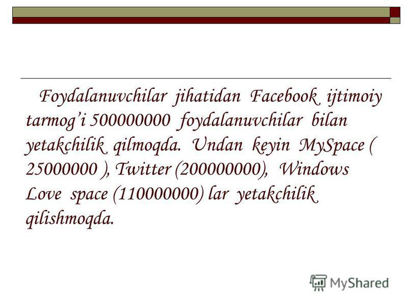 Foydalanuvchilar jihatidan Facebook ijtimoiy tarmogi 500000000 foydalanuvchilar bilan yetakchilik qilmoqda. Undan keyin MySpace ( 25000000 ), Twitter (200000000), Windows Love space (110000000) lar yetakchilik qilishmoqda.