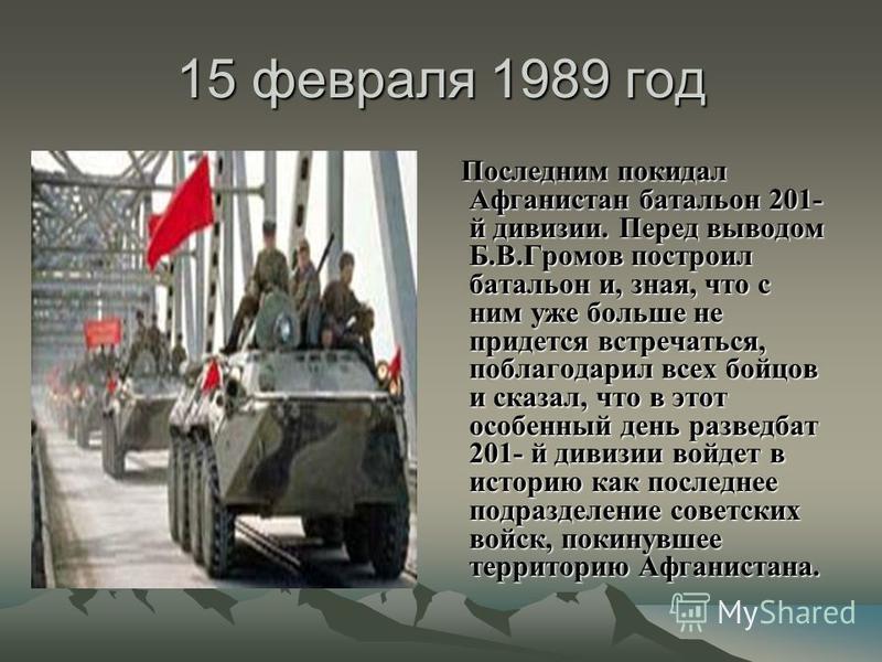 15 февраля 1989 год Последним покидал Афганистан батальон 201- й дивизии. Перед выводом Б.В.Громов построил батальон и, зная, что с ним уже больше не придется встречаться, поблагодарил всех бойцов и сказал, что в этот особенный день разведбат 201- й