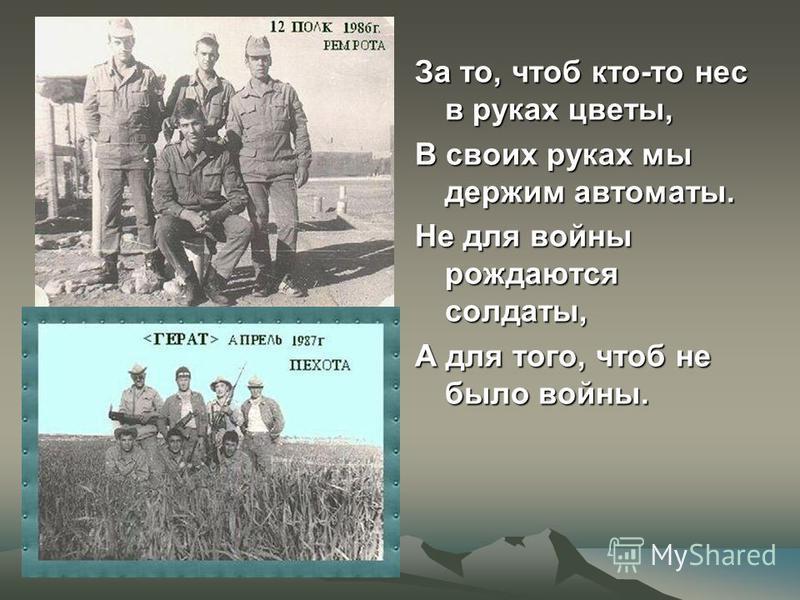 За то, чтоб кто-то нес в руках цветы, В своих руках мы держим автоматы. Не для войны рождаются солдаты, А для того, чтоб не было войны.