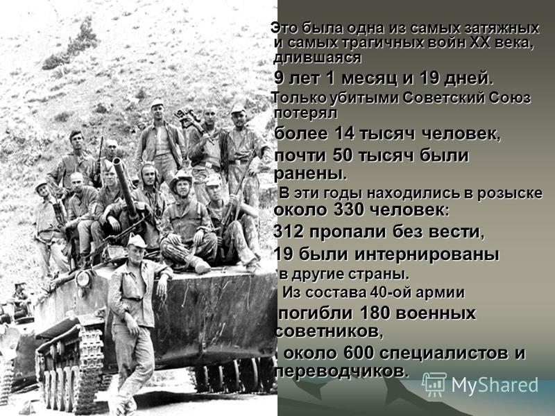 Это была одна из самых затяжных и самых трагичных войн XX века, длившаяся Это была одна из самых затяжных и самых трагичных войн XX века, длившаяся 9 лет 1 месяц и 19 дней. 9 лет 1 месяц и 19 дней. Только убитыми Советский Союз потерял Только убитыми