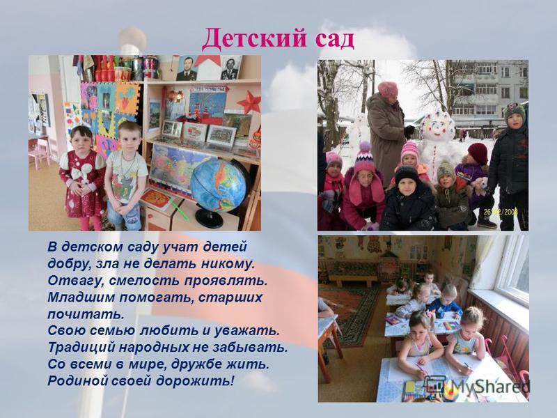 Детский сад В детском саду учат детей добру, зла не делать никому. Отвагу, смелость проявлять. Младшим помогать, старших почитать. Свою семью любить и уважать. Традиций народных не забывать. Со всеми в мире, дружбе жить. Родиной своей дорожить!