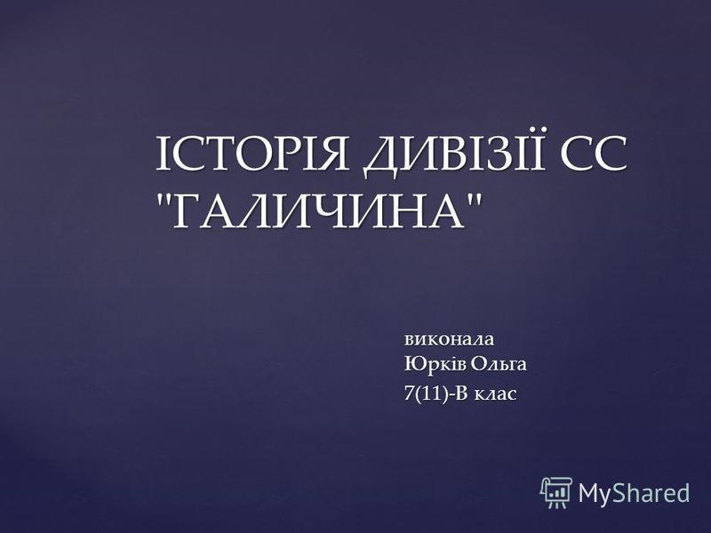 виконала Юрків Ольга 7(11)-В клас ІСТОРІЯ ДИВІЗІЇ СС ГАЛИЧИНА