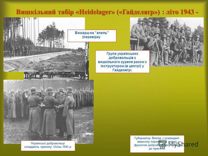 Вишкільний табір «Heidelager» («Гайделяґр») : літо 1943 - зима 1943/44 Губернатор Вехтер і командант вишколу переходять перед фронтом добровольців готових до присяги. Українські добровольці складають присягу. Осінь 1943 р Вимарш на