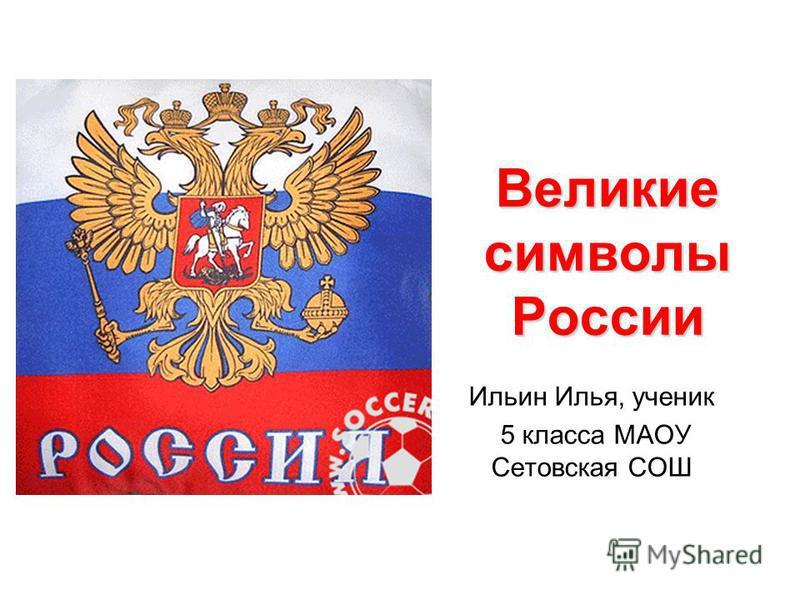 Великие символы России Ильин Илья, ученик 5 класса МАОУ Сетовская СОШ