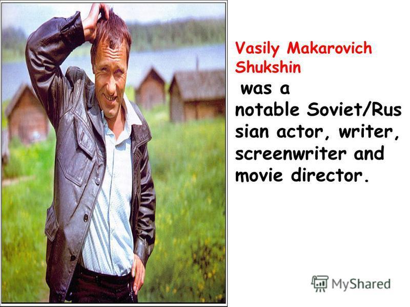 Vasily Makarovich Shukshin was a notable Soviet/Rus sian actor, writer, screenwriter and movie director.