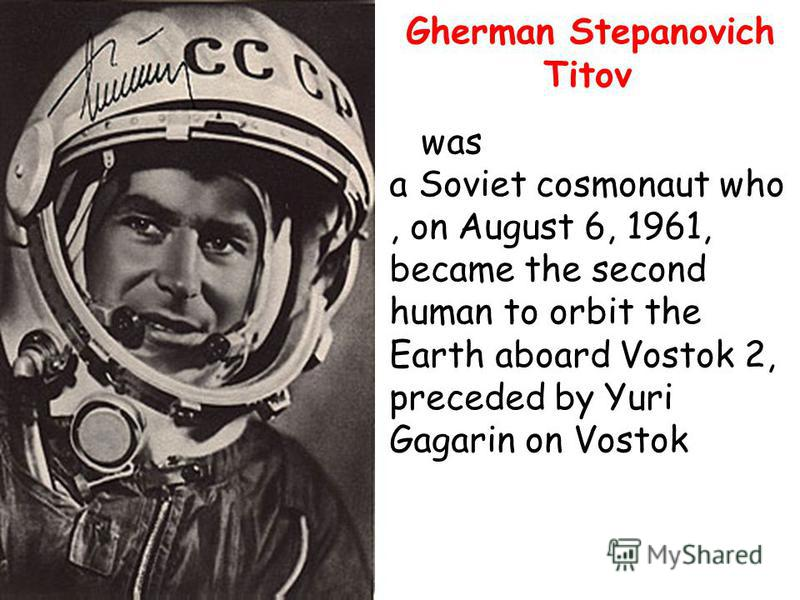 Gherman Stepanovich Titov was a Soviet cosmonaut who, on August 6, 1961, became the second human to orbit the Earth aboard Vostok 2, preceded by Yuri Gagarin on Vostok