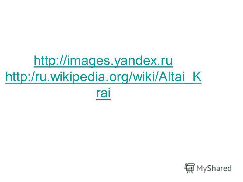 http://images.yandex.ru http:/ru.wikipedia.org/wiki/Altai_K rai