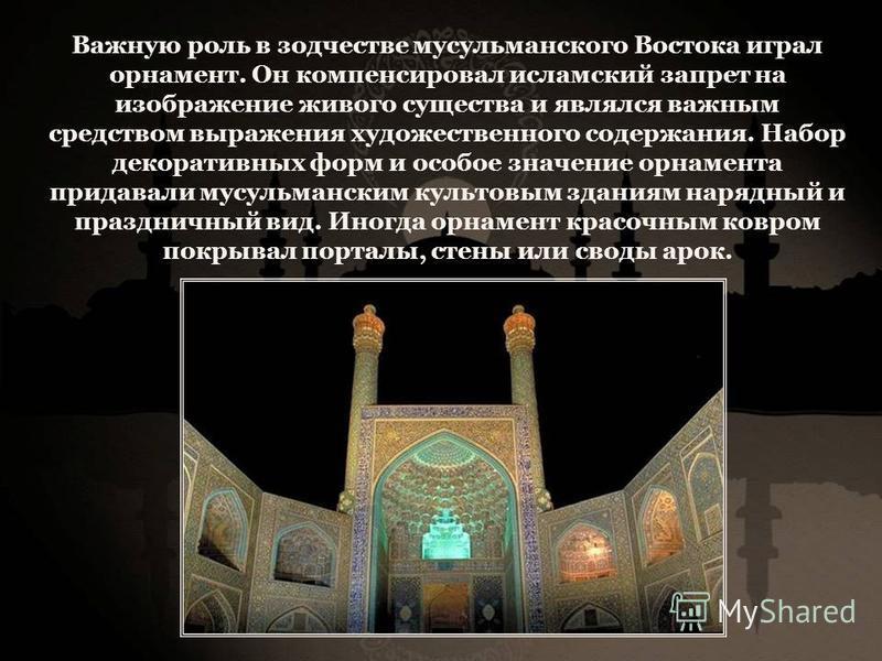 Важную роль в зодчестве мусульманского Востока играл орнамент. Он компенсировал исламский запрет на изображение живого существа и являлся важным средством выражения художественного содержания. Набор декоративных форм и особое значение орнамента прида