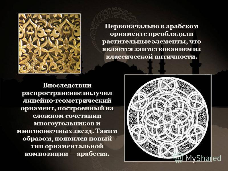 Первоначально в арабском орнаменте преобладали растительные элементы, что является заимствованием из классической античности. Впоследствии распространение получил линейно-геометрический орнамент, построенный на сложном сочетании многоугольников и мно