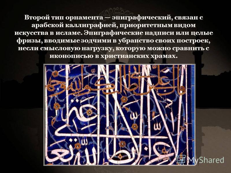 Второй тип орнамента эпиграфический, связан с арабской каллиграфией, приоритетным видом искусства в исламе. Эпиграфические надписи или целые фризы, вводимые зодчими в убранство своих построек, несли смысловую нагрузку, которую можно сравнить с иконоп
