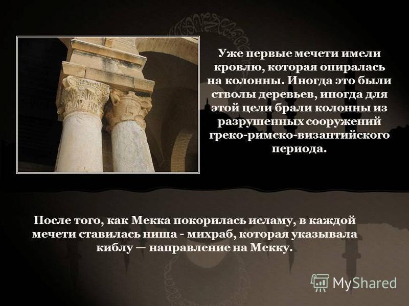 Уже первые мечети имели кровлю, которая опиралась на колонны. Иногда это были стволы деревьев, иногда для этой цели брали колонны из разрушенных сооружений греко-римско-византийского периода. После того, как Мекка покорилась исламу, в каждой мечети с