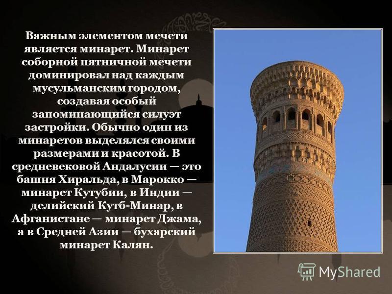 Важным элементом мечети является минарет. Минарет соборной пятничной мечети доминировал над каждым мусульманским городом, создавая особый запоминающийся силуэт застройки. Обычно один из минаретов выделялся своими размерами и красотой. В средневековой