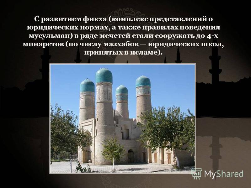 С развитием фикха (комплекс представлений о юридических нормах, а также правилах поведения мусульман) в ряде мечетей стали сооружать до 4-х минаретов (по числу мазхабов юридических школ, принятых в исламе).
