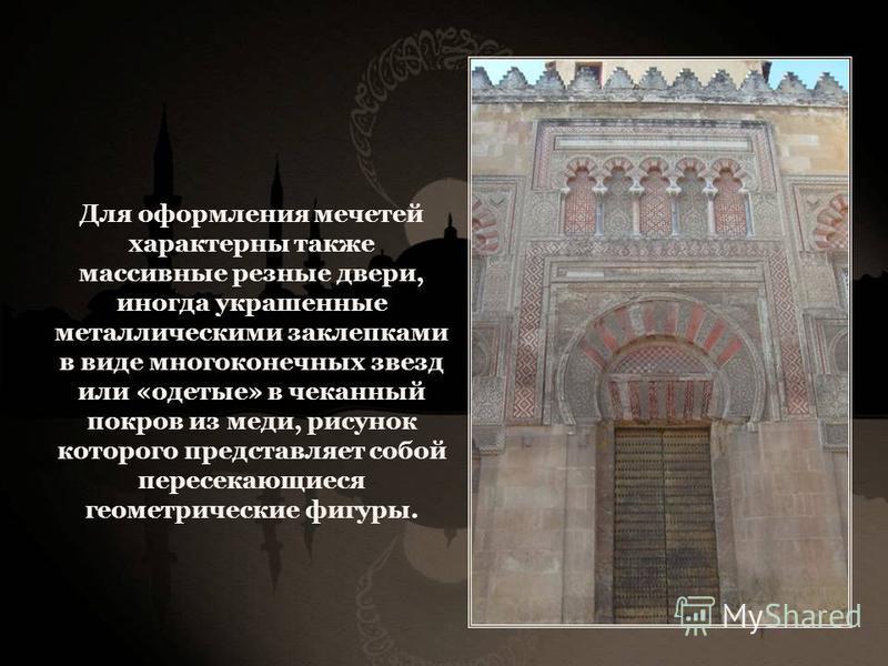 Для оформления мечетей характерны также массивные резные двери, иногда украшенные металлическими заклепками в виде много конечных звезд или «одетые» в чеканный покров из меди, рисунок которого представляет собой пересекающиеся геометрические фигуры.
