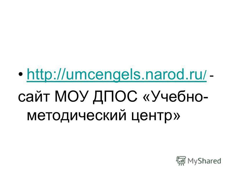 http://umcengels.narod.ru / -http://umcengels.narod.ru / сайт МОУ ДПОС «Учебно- методический центр»