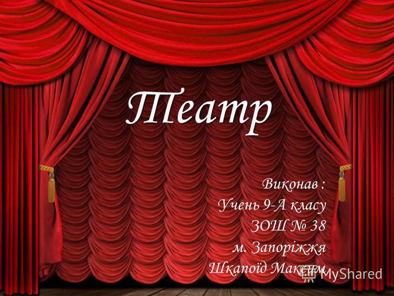 Театр Виконав : Учень 9-А класу ЗОШ 38 м. Запоріжжя Шкапоїд Максим