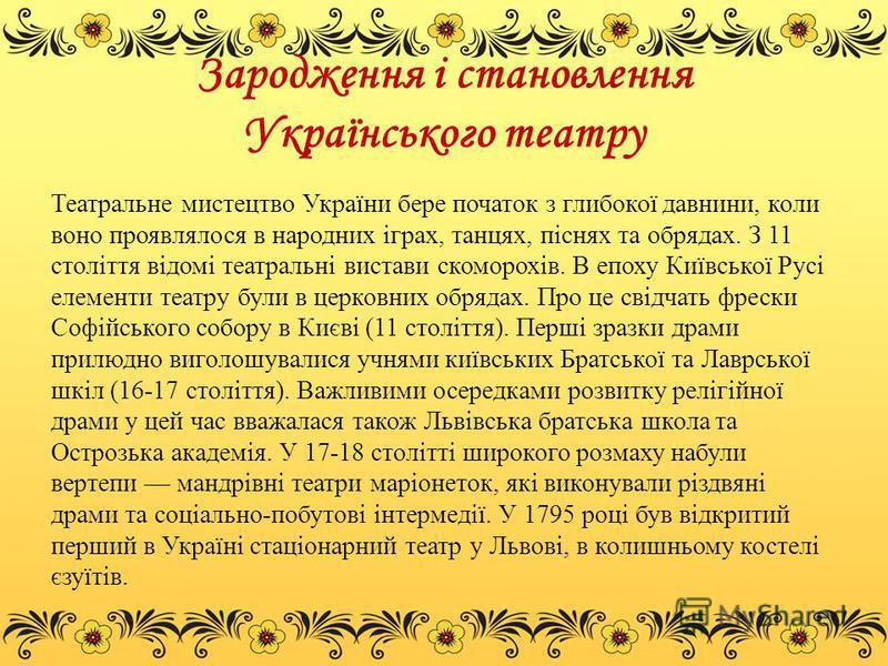 Зародження і становлення Українського театру Театральне мистецтво України бере початок з глибокої давнини, коли воно проявлялося в народних іграх, танцях, піснях та обрядах. З 11 століття відомі театральні вистави скоморохів. В епоху Київської Русі е