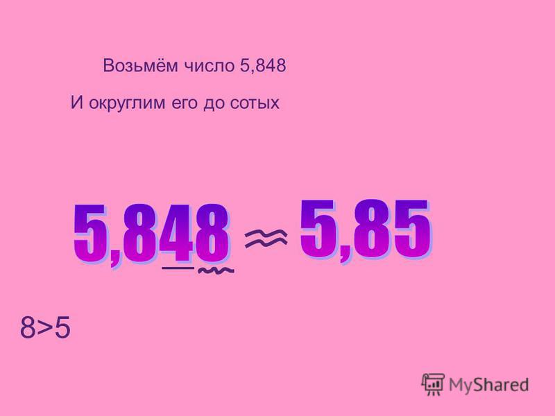 Возьмём число 5,848 И округлим его до сотых 8>5