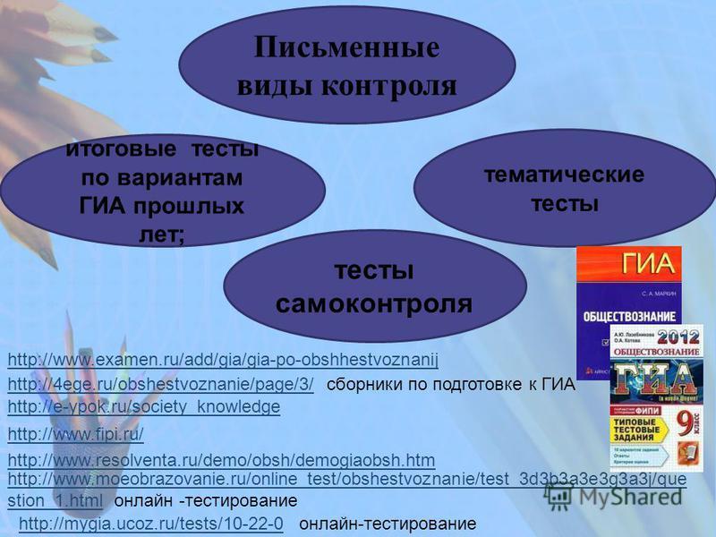 Письменные виды контроля тематические тесты итоговые тесты по вариантам ГИА прошлых лет; тесты самоконтроля http://www.examen.ru/add/gia/gia-po-obshhestvoznanij http://4ege.ru/obshestvoznanie/page/3/http://4ege.ru/obshestvoznanie/page/3/ сборники по